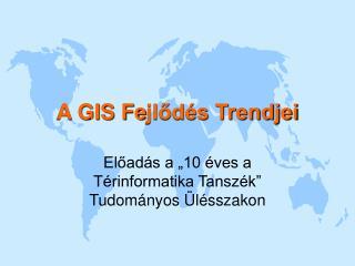 A GIS Fe jlődés Trendjei