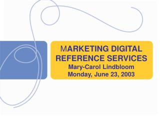 M ARKETING DIGITAL   REFERENCE SERVICES Mary-Carol Lindbloom Monday, June 23, 2003