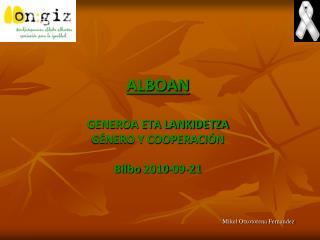 ALBOAN GENEROA ETA LANKIDETZA GÉNERO Y COOPERACIÓN Bilbo  2010-09-21
