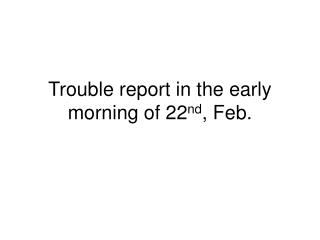 Trouble report in the early morning of 22 nd , Feb.