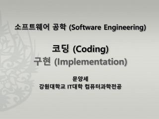 소프트웨어 공학  (Software Engineering ) 코딩  (Coding) 구현  (Implementation) 문양세 강원대학교  IT 대학 컴퓨터과학전공