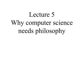Lecture 5 Why computer science needs philosophy