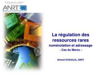 La régulation des ressources rares numérotation et adressage - Cas du Maroc – Ahmed KHAOUJA, ANRT