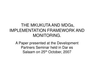 THE MKUKUTA AND MDGs, IMPLEMENTATION FRAMEWORK AND MONITORING.