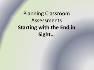 Planning  Classroom Assessments Starting  with the End in Sight�