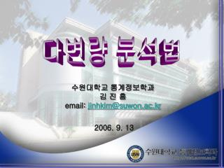 수원대학교 통계정보학과 김 진 흠 email:  jinhkim@suwon.ac.kr  2006. 9. 13