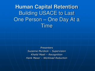Human Capital Retention Building USACE to Last  One Person – One Day At a Time