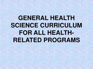 GENERAL HEALTH SCIENCE CURRICULUM FOR ALL HEALTH-RELATED PROGRAMS