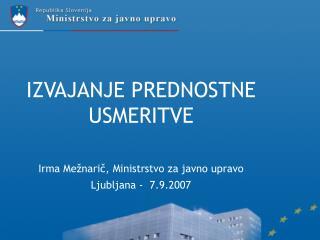 IZVAJANJE PREDNOSTNE USMERITVE Irma Mežnarič, Ministrstvo za javno upravo Ljubljana -  7.9.2007