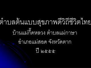 ตำบลต้นแบบสุขภาพดีวิถีชีวิตไทย บ้าน แม่กึ๊ดห ลวง ตำบลแม่กาษา  อำเภอแม่สอด จังหวัดตาก  ปี ๒๕๕๕