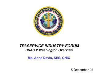 TRI-SERVICE INDUSTRY FORUM BRAC V Washington Overview Ms. Anne Davis, SES, CNIC
