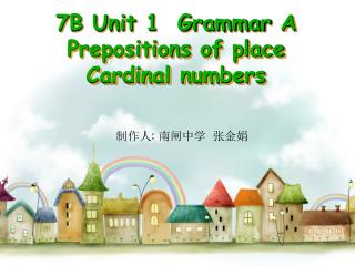 7B Unit 1  Grammar  A Prepositions of place  Cardinal numbers