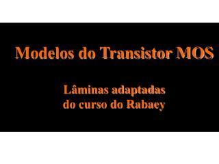 Modelos do Transistor MOS Lâminas adaptadas do curso do Rabaey