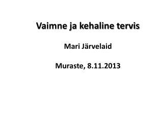 Vaimne ja kehaline tervis Mari Järvelaid Muraste, 8.11.2013