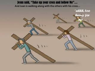"Jesus said, ""Take up your cross and follow Me""…"