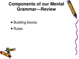 Components of our Mental Grammar—Review