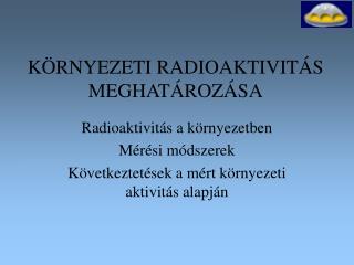 KÖRNYEZETI RADIOAKTIVITÁS MEGHATÁROZÁSA