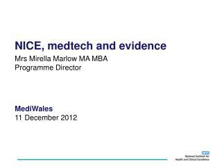 NICE, medtech and evidence Mrs Mirella Marlow MA MBA Programme Director MediWales 11 December 2012