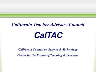 California Teacher Advisory Council CalTAC California Council on Science & Technology