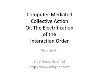 Computer-Mediated  Collective Action Or, The Electrification  of the  Interaction Order