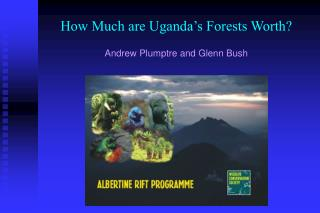 How Much are Uganda's Forests Worth? Andrew Plumptre and Glenn Bush
