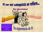 El ser del catequista se refiere...