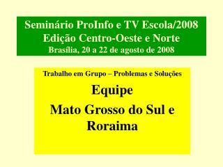 Seminário ProInfo e TV Escola/2008 Edição Centro-Oeste e Norte Brasília, 20 a 22 de agosto de 2008