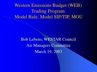 Western Emissions Budget (WEB)   Trading Program:  Model Rule, Model SIP/TIP, MOU