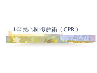 1 全民心肺復甦術( CPR )