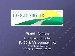 Brenda Bennett Executive Director FASD Life s Journey Inc. 17-794 Sargent Avenue Winnipeg, Manitoba, Canada