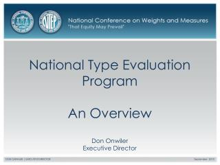 National Type Evaluation Program An Overview Don Onwiler Executive Director
