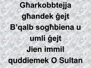 Għarkobbtejja  g ħ andek ġejt B'qalb so g ħ biena u  umli ġejt Jien immil  quddiemek O Sultan
