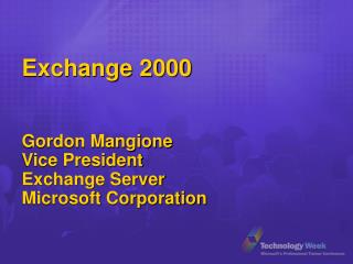 Exchange 2000  Gordon Mangione Vice President Exchange Server Microsoft Corporation