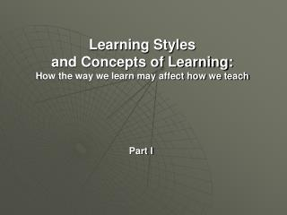Learning Styles  and Concepts of Learning: How the way we learn may affect how we teach