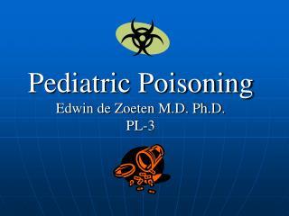Pediatric Poisoning Edwin de Zoeten M.D. Ph.D. PL-3
