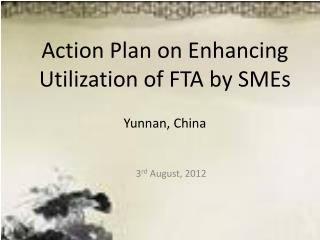 Action Plan on Enhancing Utilization of FTA by SMEs Yunnan, China