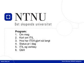 Program: Om meg Kort om ITIL Hva har ITEA gjort så langt Status pr i dag ITIL og verktøy Q&A