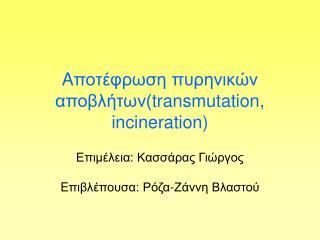 A ποτέφρωση πυρηνικών αποβλήτων( transmutation, incineration)