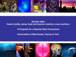 Nuclear data:  fission yields, decay heat and neutron reaction cross sections:
