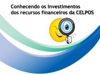 Conhecendo os Investimentos  dos recursos financeiros da CELPOS