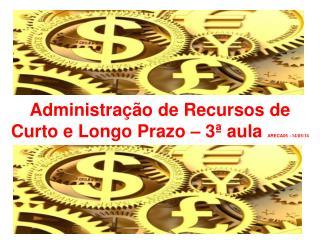 Administração de Recursos de Curto e Longo Prazo – 3ª aula  ARECA05 –14/05/14