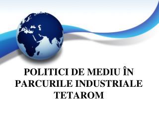 POLITICI DE MEDIU ÎN PARCURILE INDUSTRIALE TETAROM