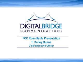 FCC Roundtable Presentation P. Kelley Dunne  Chief Executive Officer