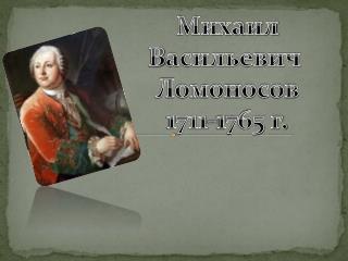Михаил В асильевич  Ломоносов 1711-1765 г.