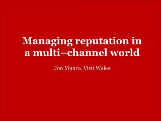 Managing reputation in a multi–channel world Jon Munro, Visit Wales