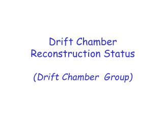 Drift Chamber Reconstruction Status (Drift Chamber  Group)