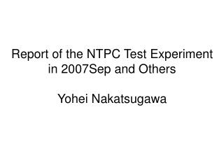 Report of the NTPC Test Experiment in 2007Sep and Others Yohei Nakatsugawa