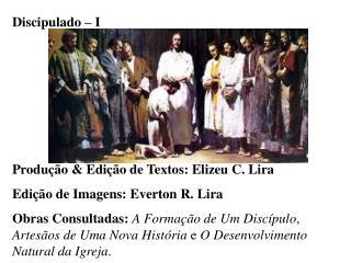 Discipulado   I      Produ  o  Edi  o de Textos: Elizeu C. Lira Edi  o de Imagens: Everton R. Lira Obras Consultadas: A