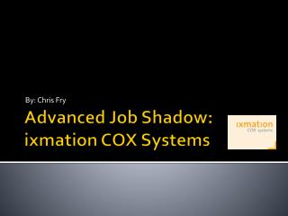 Advanced Job Shadow: ixmation  COX Systems