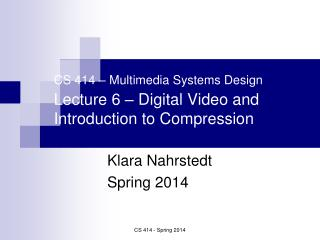 CS 414 – Multimedia Systems Design Lecture 6 – Digital Video and Introduction to Compression